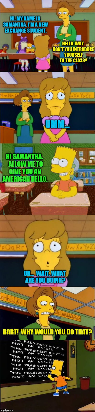 The Simpsons week (March 11th to 17th an A W_w event) |  HI. MY NAME IS SAMANTHA. I'M A NEW EXCHANGE STUDENT. HELLO. WHY DON'T YOU INTRODUCE YOURSELF TO THE CLASS? UMM... HI SAMANTHA.  ALLOW ME TO GIVE YOU AN AMERICAN HELLO. OK...  WAIT, WHAT ARE YOU DOING? BART!  WHY WOULD YOU DO THAT? | image tagged in memes,the simpsons week,new kid samantha,bart,the president did it | made w/ Imgflip meme maker