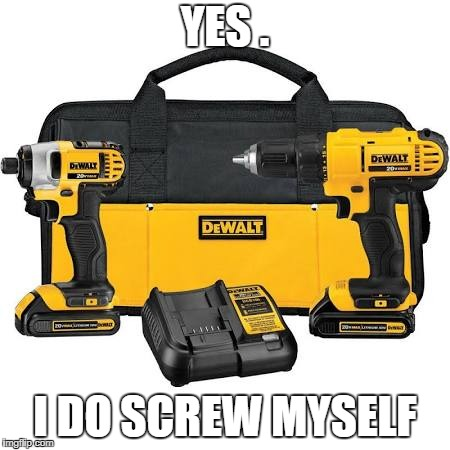 Useful Powertools | YES . I DO SCREW MYSELF | image tagged in diy,maker,home,tools,renovation | made w/ Imgflip meme maker