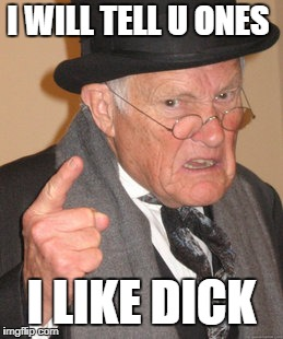 Back In My Day Meme | I WILL TELL U ONES I LIKE DICK | image tagged in memes,back in my day | made w/ Imgflip meme maker