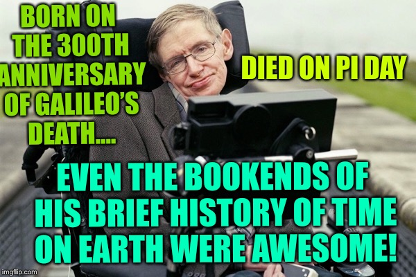 R.I.P. Stephen Hawking!Your brilliant mind is no longer trapped. | BORN ON THE 300TH ANNIVERSARY OF GALILEO'S DEATH.... DIED ON PI DAY EVEN THE BOOKENDS OF HIS BRIEF HISTORY OF TIME ON EARTH WERE AWESOME! | image tagged in stephen hawking,died,galileo,pi day | made w/ Imgflip meme maker