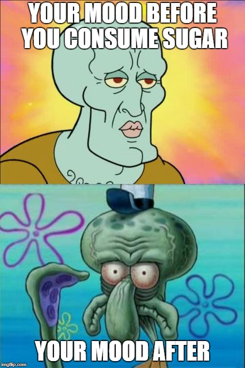 Squidward Meme | YOUR MOOD BEFORE YOU CONSUME SUGAR YOUR MOOD AFTER | image tagged in memes,squidward | made w/ Imgflip meme maker