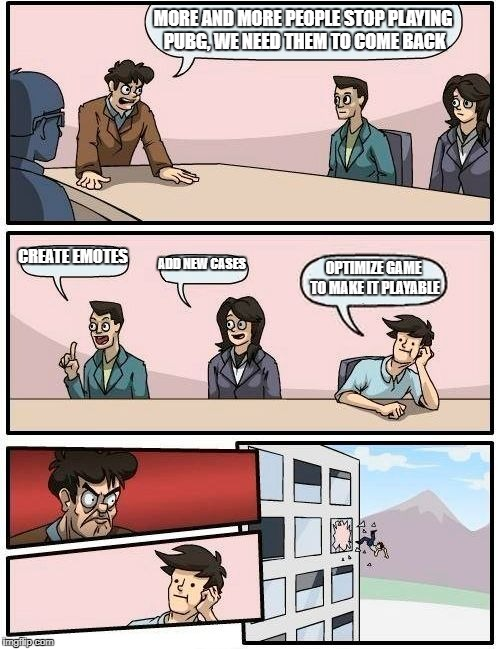 Boardroom Meeting Suggestion Meme | MORE AND MORE PEOPLE STOP PLAYING PUBG, WE NEED THEM TO COME BACK CREATE EMOTES ADD NEW CASES OPTIMIZE GAME TO MAKE IT PLAYABLE | image tagged in memes,boardroom meeting suggestion | made w/ Imgflip meme maker