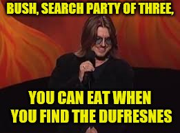 BUSH, SEARCH PARTY OF THREE, YOU CAN EAT WHEN YOU FIND THE DUFRESNES | made w/ Imgflip meme maker