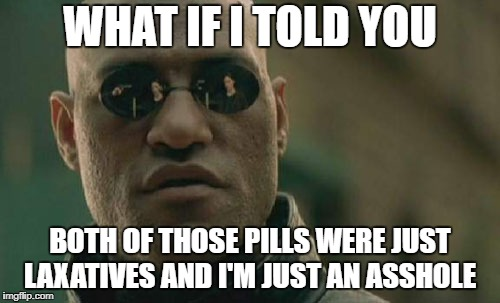 Startling Plot Twist | WHAT IF I TOLD YOU BOTH OF THOSE PILLS WERE JUST LAXATIVES AND I'M JUST AN ASSHOLE | image tagged in memes,matrix morpheus,redpill,bluepill | made w/ Imgflip meme maker