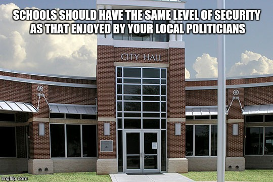 SCHOOLS SHOULD HAVE THE SAME LEVEL OF SECURITY AS THAT ENJOYED BY YOUR LOCAL POLITICIANS | image tagged in city hall | made w/ Imgflip meme maker