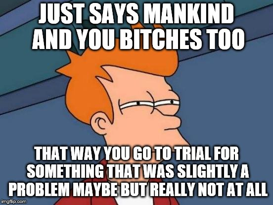 Futurama Fry Meme | JUST SAYS MANKIND AND YOU B**CHES TOO THAT WAY YOU GO TO TRIAL FOR SOMETHING THAT WAS SLIGHTLY A PROBLEM MAYBE BUT REALLY NOT AT ALL | image tagged in memes,futurama fry | made w/ Imgflip meme maker