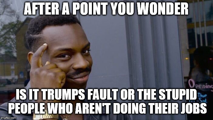 Roll Safe Think About It Meme | AFTER A POINT YOU WONDER IS IT TRUMPS FAULT OR THE STUPID PEOPLE WHO AREN'T DOING THEIR JOBS | image tagged in memes,roll safe think about it | made w/ Imgflip meme maker