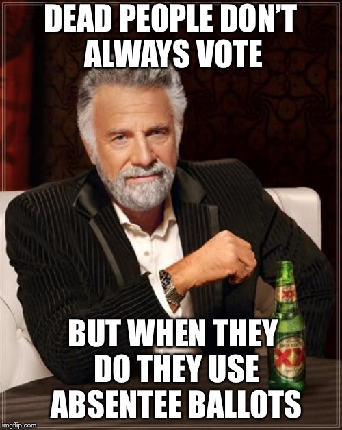 The Most Interesting Man In The World Meme | DEAD PEOPLE DON'T ALWAYS VOTE BUT WHEN THEY DO THEY USE ABSENTEE BALLOTS | image tagged in memes,the most interesting man in the world | made w/ Imgflip meme maker