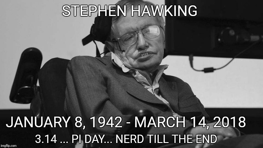The world is Now dumber | STEPHEN HAWKING JANUARY 8, 1942 - MARCH 14, 2018 3.14 ... PI DAY... NERD TILL THE END | image tagged in death,stephen hawking | made w/ Imgflip meme maker