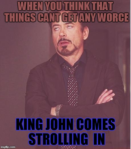 History does  help sometimes  | WHEN YOU THINK THAT THINGS CANT GET ANY WORCE KING JOHN COMES STROLLING  IN | image tagged in memes,face you make robert downey jr | made w/ Imgflip meme maker
