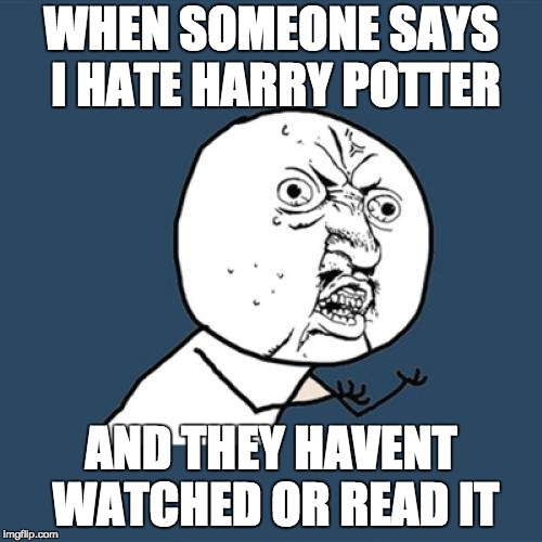 WHY YOU NO | WHEN SOMEONE SAYS I HATE HARRY POTTER AND THEY HAVENT WATCHED OR READ IT | image tagged in memes,y u no,but thats none of my business,aint nobody got time for that,harry potter,funny | made w/ Imgflip meme maker