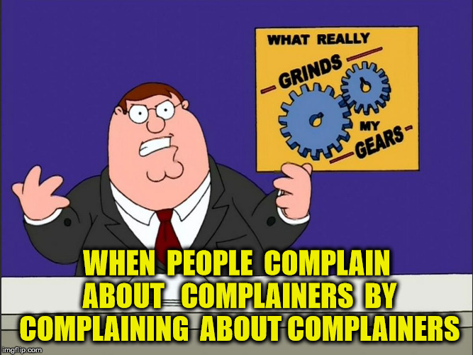 Not That I'm Complaining Here... | WHEN  PEOPLE  COMPLAIN  ABOUT   COMPLAINERS  BY  COMPLAINING  ABOUT COMPLAINERS | image tagged in grind my gears,memes,complaining,complainers,complain | made w/ Imgflip meme maker