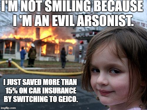 Geico is Truly Evil | I'M NOT SMILING BECAUSE I 'M AN EVIL ARSONIST. I JUST SAVED MORE THAN 15% ON CAR INSURANCE BY SWITCHING TO GEICO. | image tagged in memes,disaster girl,funny,funny memes,geico | made w/ Imgflip meme maker