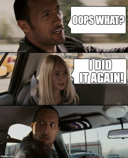 Oh Great, Here We Go | OOPS WHAT? I DID IT AGAIN! | image tagged in memes,the rock driving,oops,funny memes,funny,damn | made w/ Imgflip meme maker