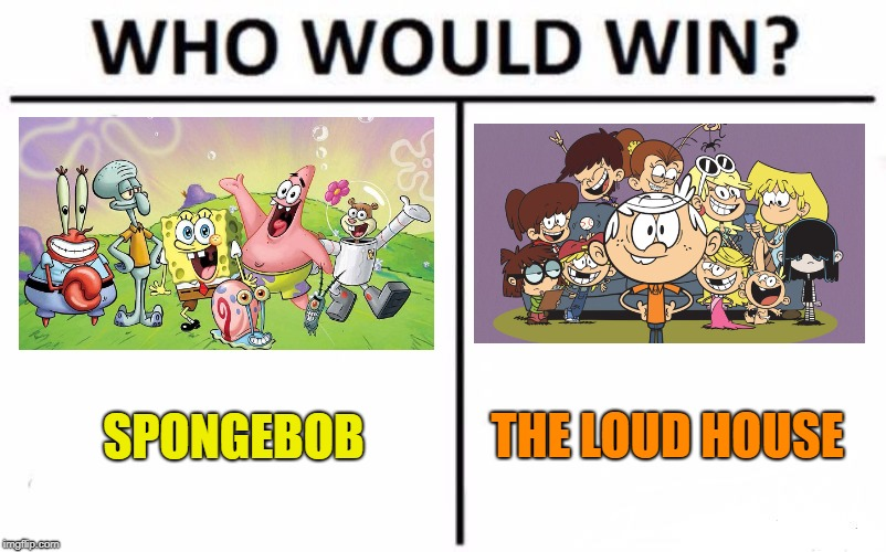Who Would Win? Meme | SPONGEBOB THE LOUD HOUSE | image tagged in memes,who would win | made w/ Imgflip meme maker