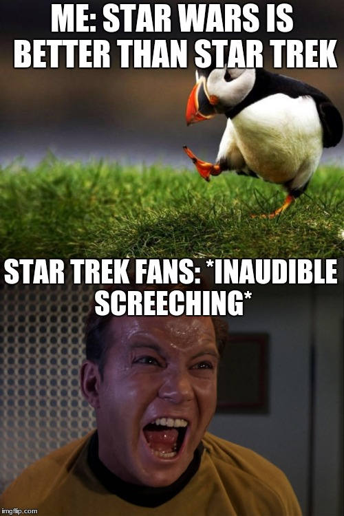 My opinion, their response! | ME: STAR WARS IS BETTER THAN STAR TREK STAR TREK FANS: *INAUDIBLE SCREECHING* | image tagged in memes,funny,star wars,star trek,unpopular opinion puffin | made w/ Imgflip meme maker