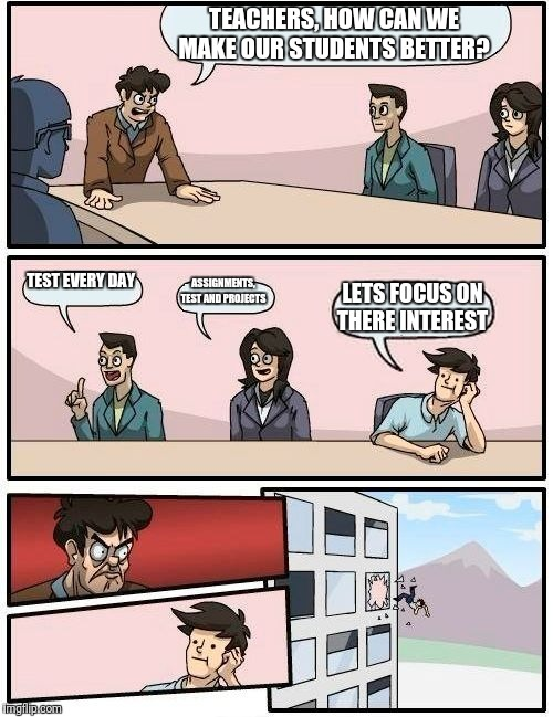 Boardroom Meeting Suggestion Meme | TEACHERS, HOW CAN WE MAKE OUR STUDENTS BETTER? TEST EVERY DAY ASSIGNMENTS, TEST AND PROJECTS LETS FOCUS ON THERE INTEREST | image tagged in memes,boardroom meeting suggestion | made w/ Imgflip meme maker