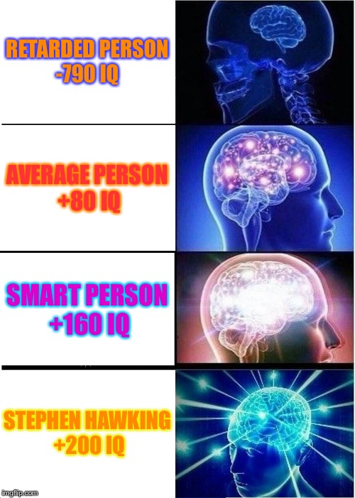 RIP STEPHEN HAWKING 3/14/18 | RETARDED PERSON -790 IQ AVERAGE PERSON +80 IQ SMART PERSON +160 IQ STEPHEN HAWKING +200 IQ | image tagged in memes,expanding brain | made w/ Imgflip meme maker