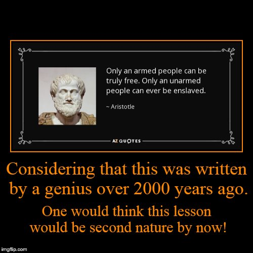 History has proven this again and again.  | Considering that this was written by a genius over 2000 years ago. | One would think this lesson would be second nature by now! | image tagged in funny,demotivationals,quote,philosophy,aristotle,gun control | made w/ Imgflip demotivational maker