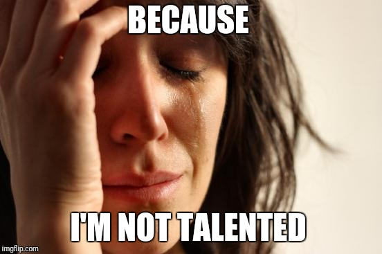 First World Problems Meme | BECAUSE I'M NOT TALENTED | image tagged in memes,first world problems | made w/ Imgflip meme maker