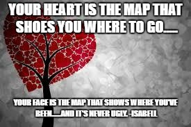Tree heart | YOUR HEART IS THE MAP THAT SHOES YOU WHERE TO GO..... YOUR FACE IS THE MAP THAT SHOWS WHERE YOU'VE BEEN......AND IT'S NEVER UGLY. -ISABELL | image tagged in tree heart | made w/ Imgflip meme maker