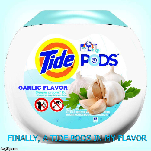 GARLIC FLAVOR FINALLY, A TIDE PODS IN MY FLAVOR | made w/ Imgflip meme maker