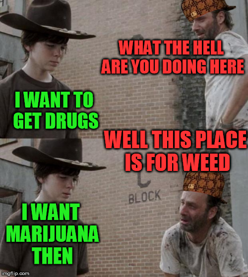 Rick and Carl Meme | WHAT THE HELL ARE YOU DOING HERE I WANT TO GET DRUGS WELL THIS PLACE IS FOR WEED I WANT MARIJUANA THEN | image tagged in memes,rick and carl,scumbag | made w/ Imgflip meme maker
