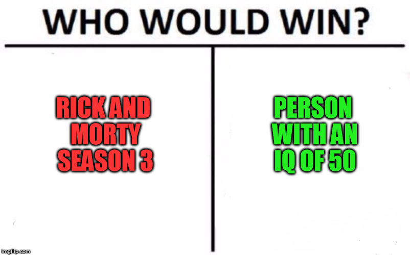 Who Would Win? Meme | RICK AND MORTY SEASON 3 PERSON WITH AN IQ OF 50 | image tagged in memes,who would win | made w/ Imgflip meme maker