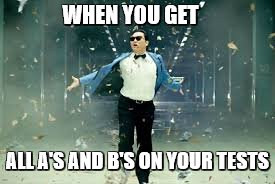 PSY week, 10th March to 18th March, the first ever Meme_Kitteh event! | WHEN YOU GET ALL A'S AND B'S ON YOUR TESTS | image tagged in psy success,school,meme_kitteh,psy week | made w/ Imgflip meme maker