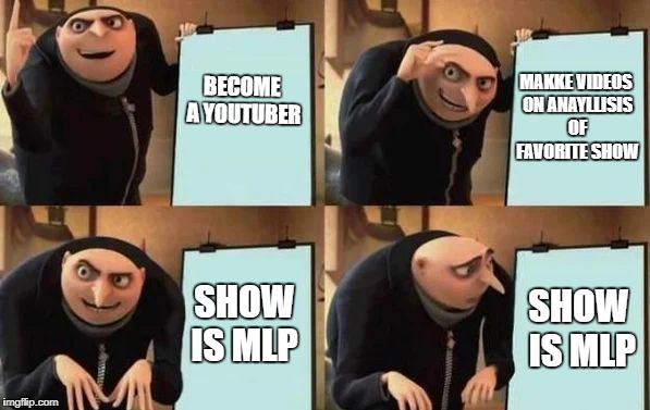 Gru's Plan | BECOME A YOUTUBER MAKKE VIDEOS ON ANAYLLISIS OF FAVORITE SHOW SHOW IS MLP SHOW IS MLP | image tagged in gru's plan | made w/ Imgflip meme maker