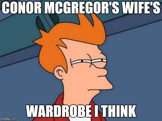 Futurama Fry Meme | CONOR MCGREGOR'S WIFE'S WARDROBE I THINK | image tagged in memes,futurama fry | made w/ Imgflip meme maker