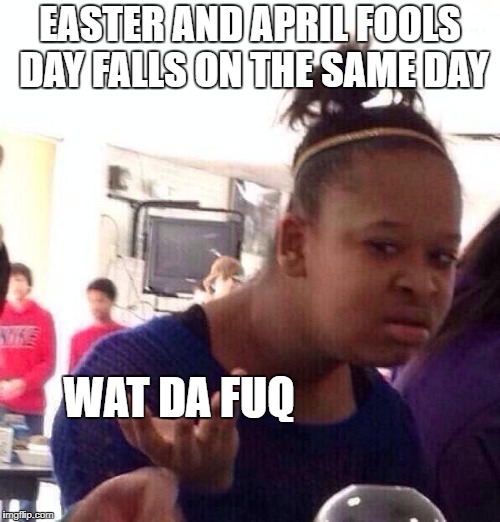 I prefer easter, april fools is dead to meh :P  | EASTER AND APRIL FOOLS DAY FALLS ON THE SAME DAY WAT DA FUQ | image tagged in memes,black girl wat | made w/ Imgflip meme maker