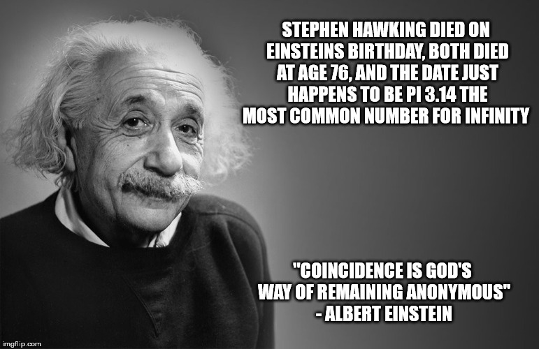 Einstein & Stephen Forever | STEPHEN HAWKING DIED ON EINSTEINS BIRTHDAY, BOTH DIED AT AGE 76, AND THE DATE JUST HAPPENS TO BE PI 3.14 THE MOST COMMON NUMBER FOR INFINITY | image tagged in albert einstein qoutes,stephen hawking,rip | made w/ Imgflip meme maker