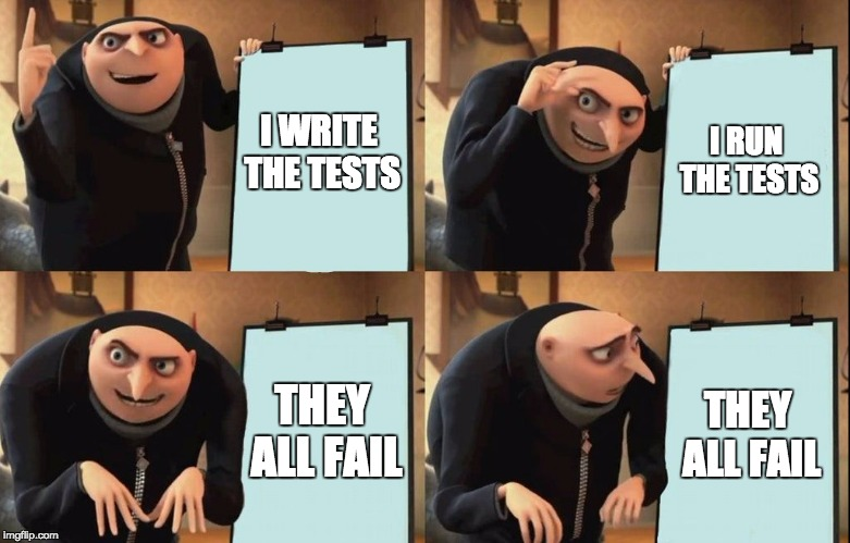 Despicable Me Diabolical Plan Gru Template | I WRITE THE TESTS I RUN THE TESTS THEY ALL FAIL THEY ALL FAIL | image tagged in despicable me diabolical plan gru template | made w/ Imgflip meme maker