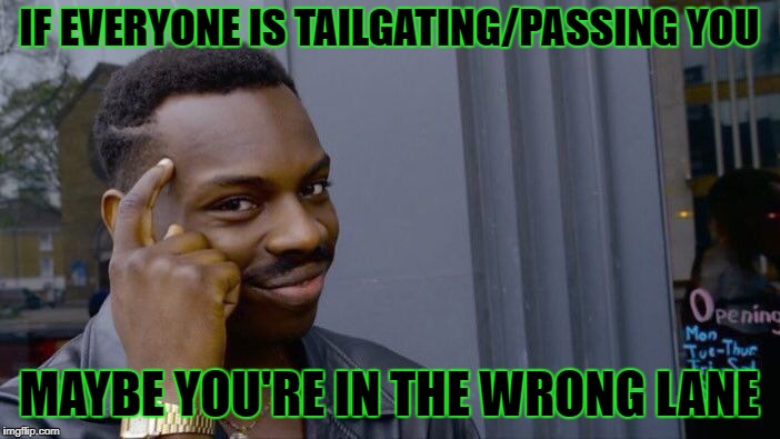 Roll Safe Think About It Meme | IF EVERYONE IS TAILGATING/PASSING YOU MAYBE YOU'RE IN THE WRONG LANE | image tagged in memes,roll safe think about it | made w/ Imgflip meme maker