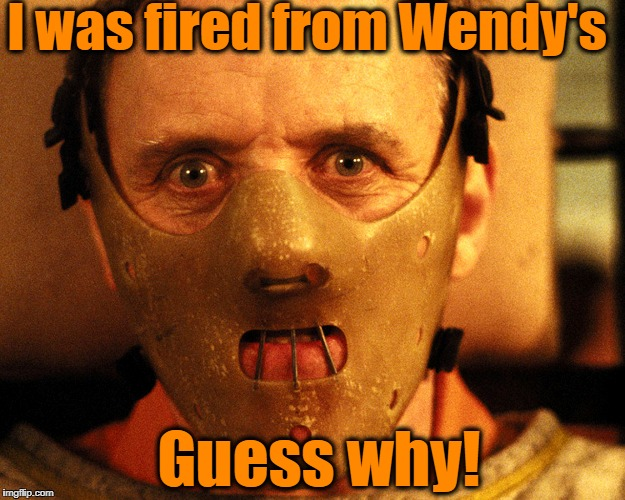I was fired from Wendy's Guess why! | made w/ Imgflip meme maker