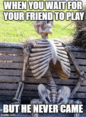 Waiting Skeleton Meme | WHEN YOU WAIT FOR YOUR FRIEND TO PLAY BUT HE NEVER CAME | image tagged in memes,waiting skeleton | made w/ Imgflip meme maker