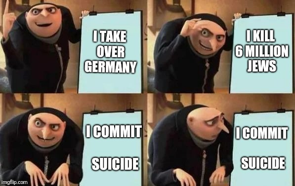 Gru's Plan | I TAKE OVER GERMANY I KILL 6 MILLION JEWS I COMMIT SUICIDE I COMMIT SUICIDE | image tagged in gru's plan | made w/ Imgflip meme maker
