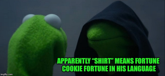 "Evil Kermit Meme | APPARENTLY ""SHIRT"" MEANS FORTUNE COOKIE FORTUNE IN HIS LANGUAGE 