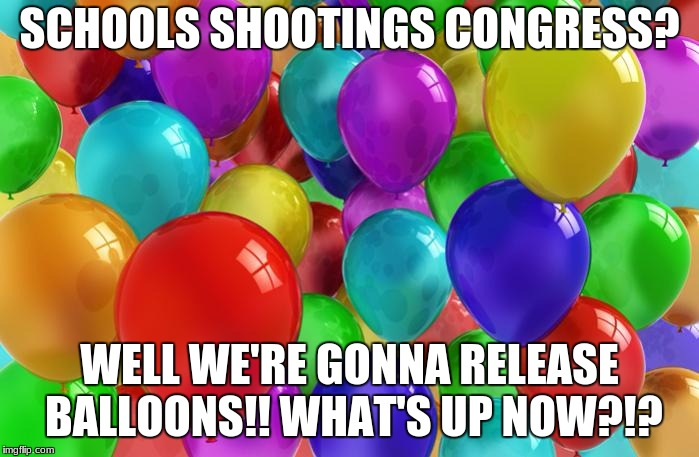 BIRTHDAY Balloons |  SCHOOLS SHOOTINGS CONGRESS? WELL WE'RE GONNA RELEASE BALLOONS!! WHAT'S UP NOW?!? | image tagged in birthday balloons | made w/ Imgflip meme maker