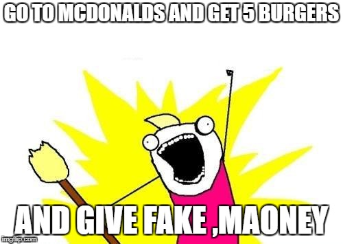 X All The Y Meme | GO TO MCDONALDS AND GET 5 BURGERS AND GIVE FAKE ,MAONEY | image tagged in memes,x all the y | made w/ Imgflip meme maker