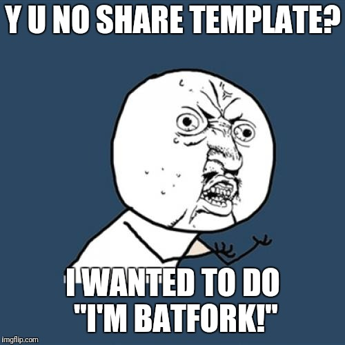 "Y U No Meme | Y U NO SHARE TEMPLATE? I WANTED TO DO ""I'M BATFORK!"" 