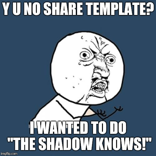 "Y U No Meme | Y U NO SHARE TEMPLATE? I WANTED TO DO ""THE SHADOW KNOWS!"" 