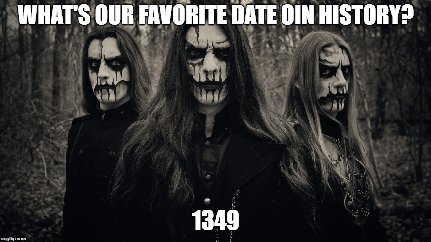 Black metal at it's best! Metal Mania Week (March 9-16) A PowerMetalhead & DoctorDoomsday180 event | WHAT'S OUR FAVORITE DATE OIN HISTORY? 1349 | image tagged in metal mania week,memes,funny,black metal,1349,corpse paint | made w/ Imgflip meme maker