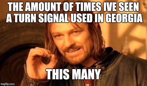 One Does Not Simply Meme | THE AMOUNT OF TIMES IVE SEEN A TURN SIGNAL USED IN GEORGIA THIS MANY | image tagged in memes,one does not simply | made w/ Imgflip meme maker