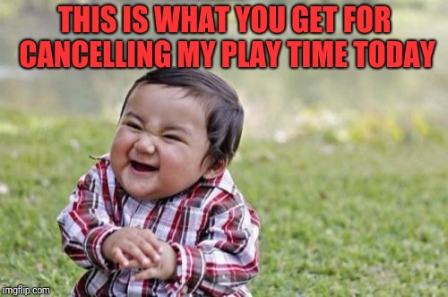 Evil Toddler Meme | THIS IS WHAT YOU GET FOR CANCELLING MY PLAY TIME TODAY | image tagged in memes,evil toddler | made w/ Imgflip meme maker