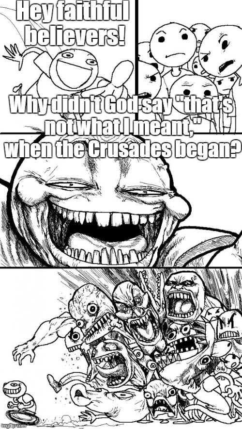 "Hey Christians! | Hey faithful believers! Why didn't God say ""that's not what I meant,"" when the Crusades began? 