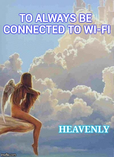 What a wonderful world it would be | TO ALWAYS BE CONNECTED TO WI-FI HEAVENLY | image tagged in angel thoughts,hey internet,radiohead,eternity,connection,nsfw | made w/ Imgflip meme maker