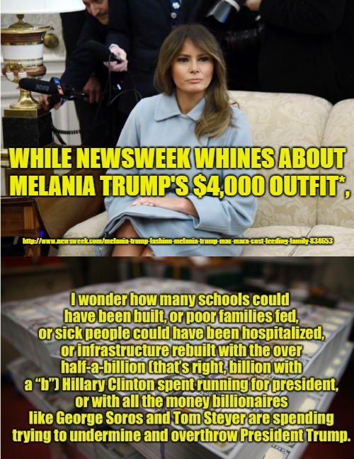 Newsweek, Melania's outfit, and how liberals spend their money. | WHILE NEWSWEEK WHINES ABOUT MELANIA TRUMP'S $4,000 OUTFIT*, http://www.newsweek.com/melania-trump-fashion-melania-trump-max-mara-cost-feedin | image tagged in pro-trump,melania trump | made w/ Imgflip meme maker