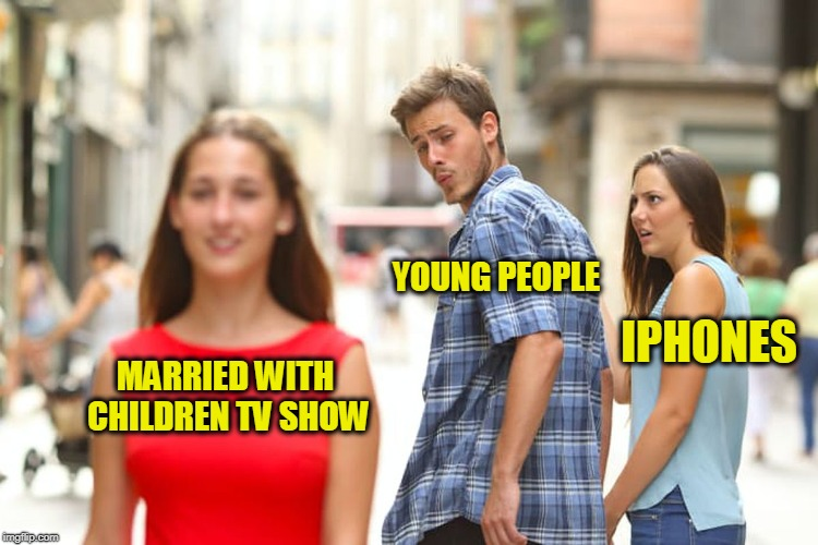 Distracted Boyfriend Meme | MARRIED WITH CHILDREN TV SHOW YOUNG PEOPLE IPHONES | image tagged in memes,distracted boyfriend | made w/ Imgflip meme maker